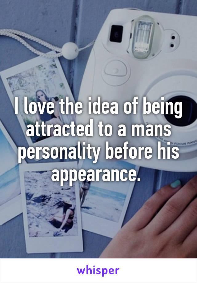 I love the idea of being attracted to a mans personality before his appearance.