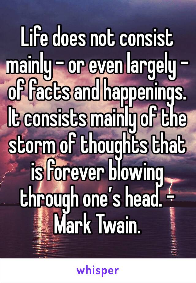 Life does not consist mainly – or even largely – of facts and happenings.   It consists mainly of the storm of thoughts that is forever blowing through one's head. – Mark Twain.