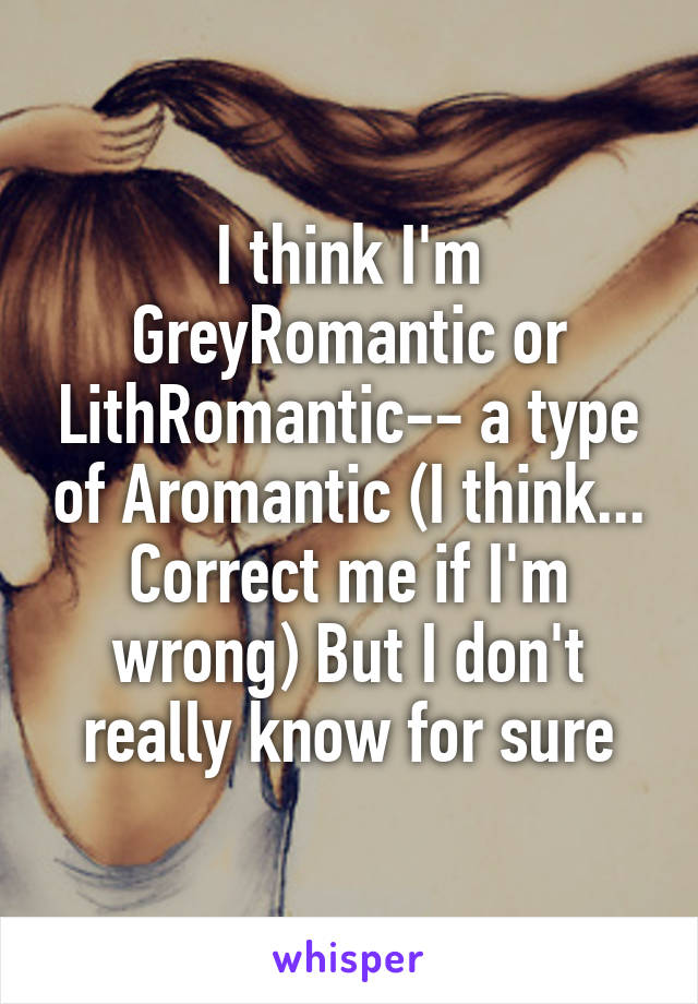 I think I'm GreyRomantic or LithRomantic-- a type of Aromantic (I think... Correct me if I'm wrong) But I don't really know for sure