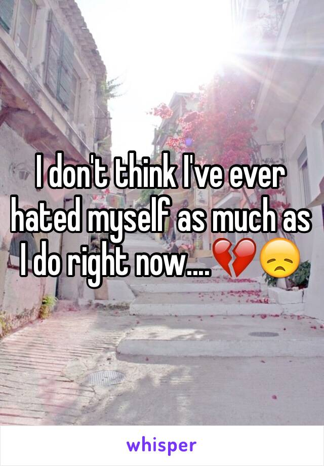 I don't think I've ever hated myself as much as I do right now....💔😞