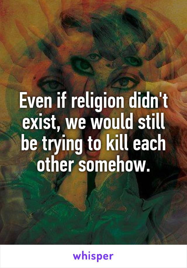 Even if religion didn't exist, we would still be trying to kill each other somehow.