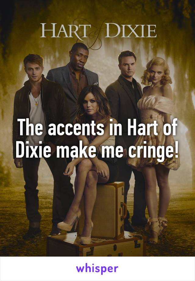The accents in Hart of Dixie make me cringe!