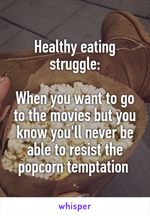 Healthy eating struggle:  When you want to go to the movies but you know you'll never be able to resist the popcorn temptation