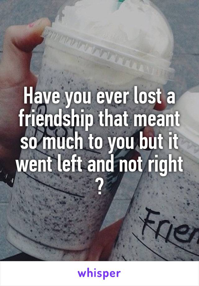 Have you ever lost a friendship that meant so much to you but it went left and not right ?