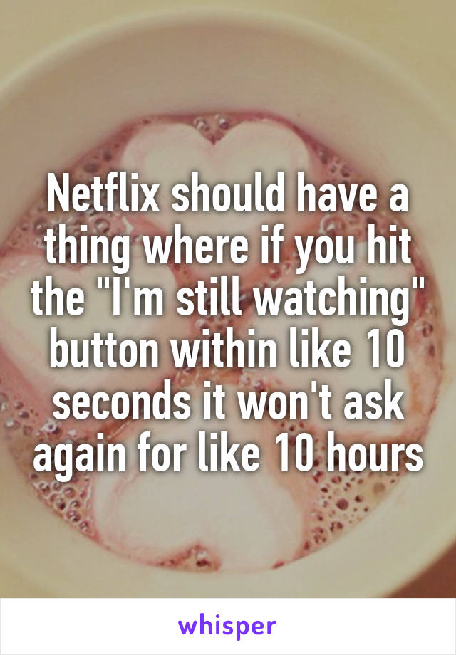 """Netflix should have a thing where if you hit the """"I'm still watching"""" button within like 10 seconds it won't ask again for like 10 hours"""