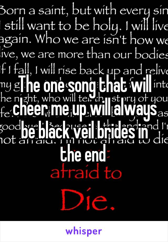 The one song that will cheer me up will always be black veil brides in the end