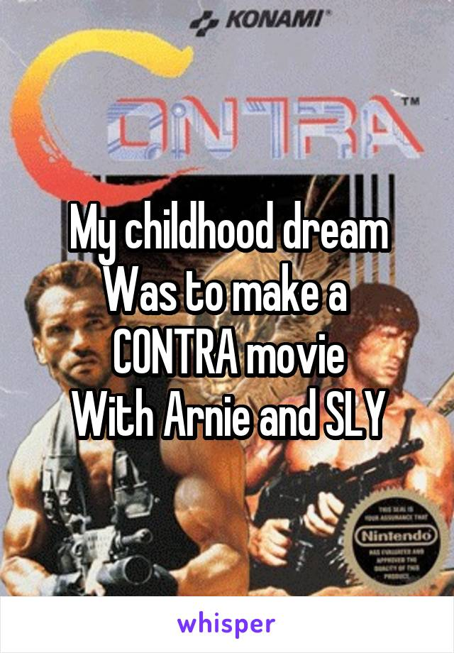 My childhood dream Was to make a  CONTRA movie With Arnie and SLY