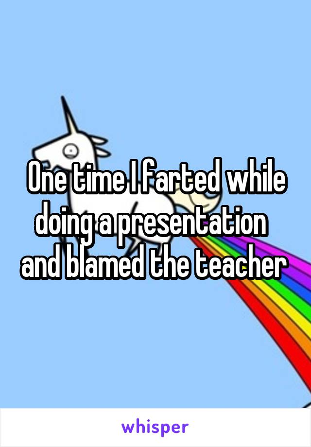 One time I farted while doing a presentation   and blamed the teacher