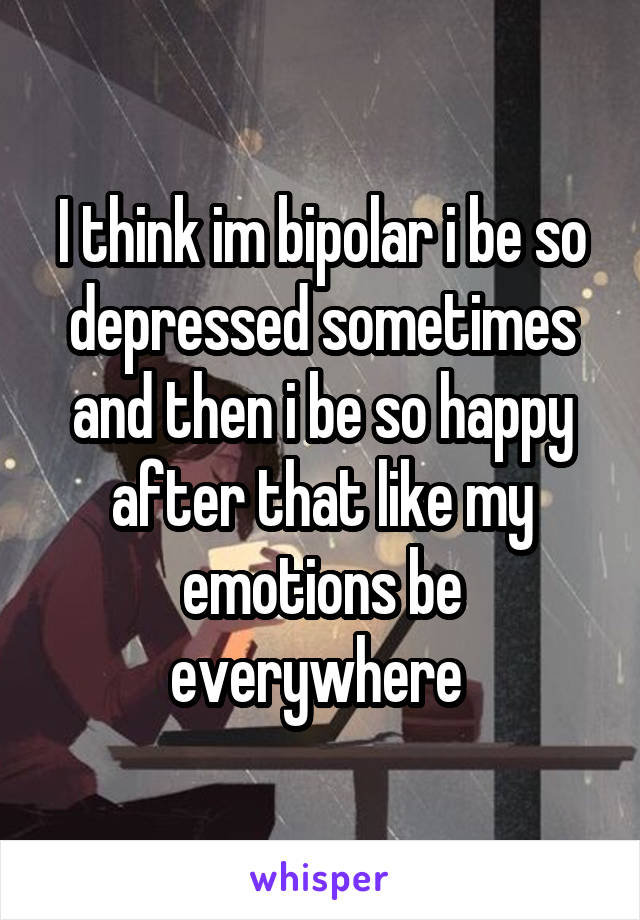 I think im bipolar i be so depressed sometimes and then i be so happy after that like my emotions be everywhere