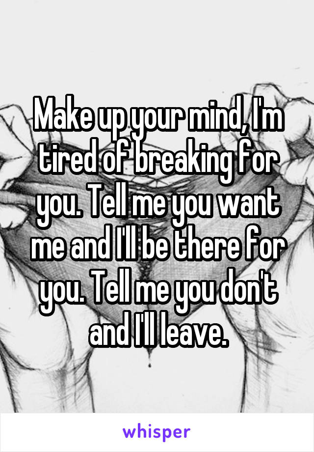 Make up your mind, I'm tired of breaking for you. Tell me you want me and I'll be there for you. Tell me you don't and I'll leave.