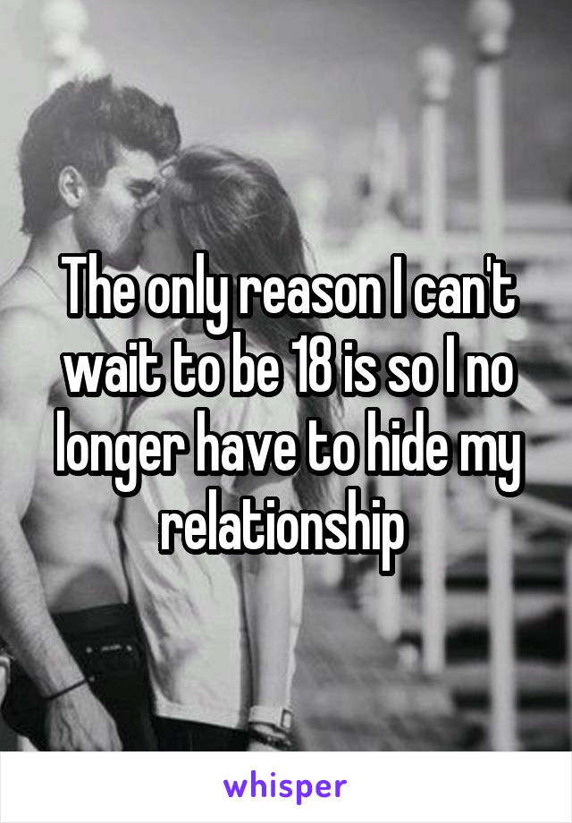 The only reason I can't wait to be 18 is so I no longer have to hide my relationship