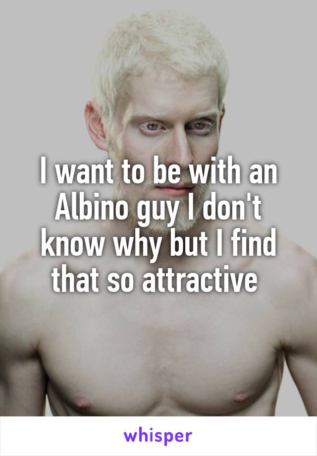 I want to be with an Albino guy I don't know why but I find that so attractive
