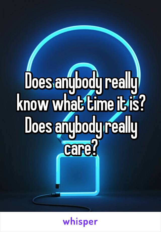 Does anybody really know what time it is? Does anybody really care?