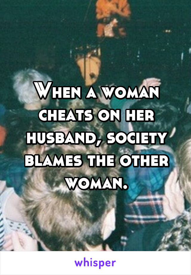 When a woman cheats on her husband, society blames the other woman.