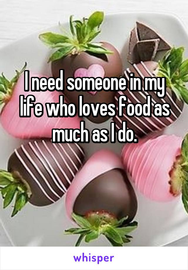 I need someone in my life who loves food as much as I do.