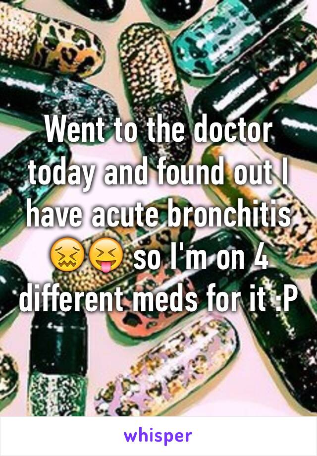 Went to the doctor today and found out I have acute bronchitis 😖😝 so I'm on 4 different meds for it :P