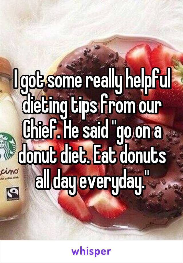 """I got some really helpful dieting tips from our Chief. He said """"go on a donut diet. Eat donuts all day everyday."""""""