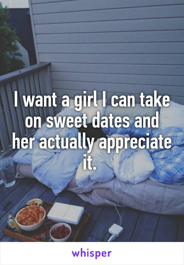 I want a girl I can take on sweet dates and her actually appreciate it.