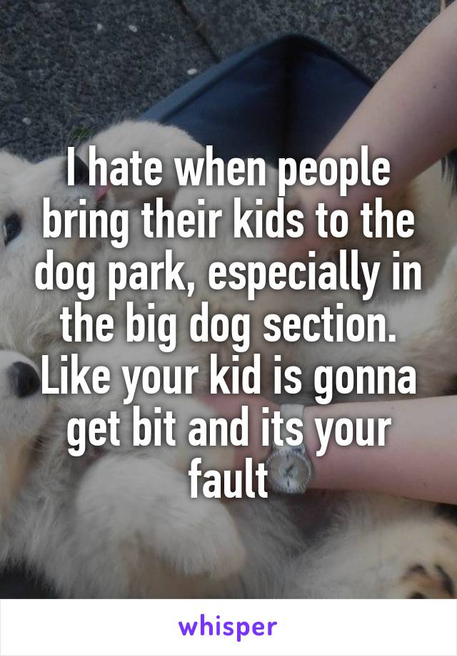 I hate when people bring their kids to the dog park, especially in the big dog section. Like your kid is gonna get bit and its your fault