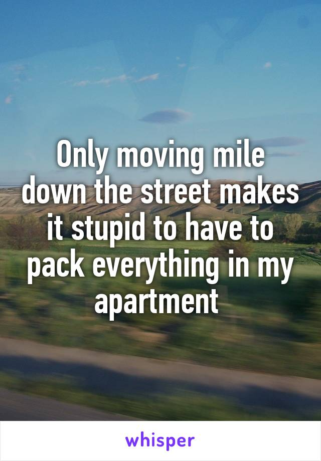 Only moving mile down the street makes it stupid to have to pack everything in my apartment