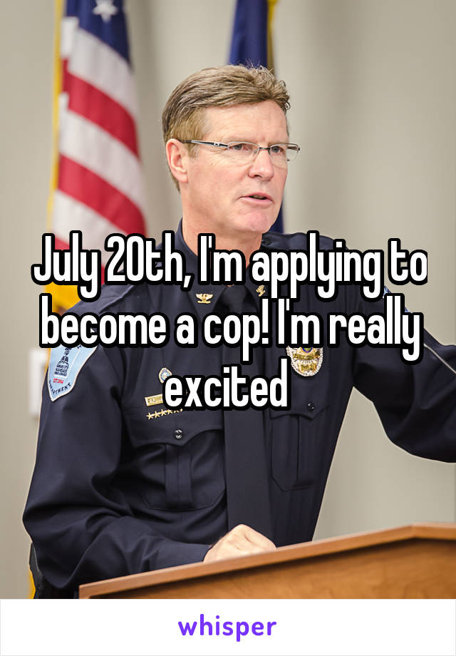 July 20th, I'm applying to become a cop! I'm really excited
