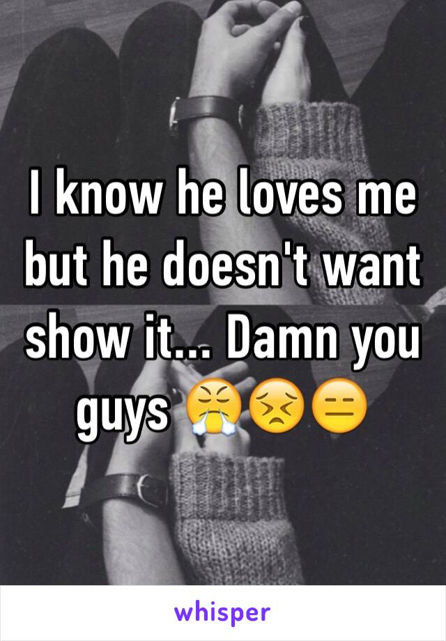 I know he loves me but he doesn't want show it... Damn you guys 😤😣😑