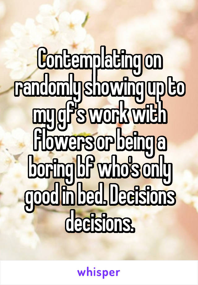 Contemplating on randomly showing up to my gf's work with flowers or being a boring bf who's only good in bed. Decisions decisions.