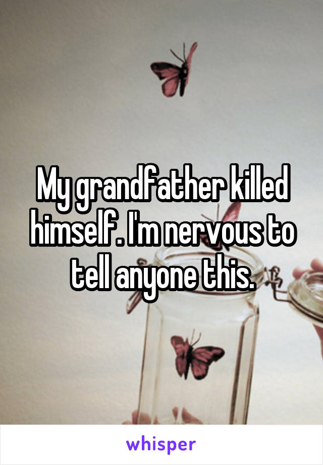 My grandfather killed himself. I'm nervous to tell anyone this.