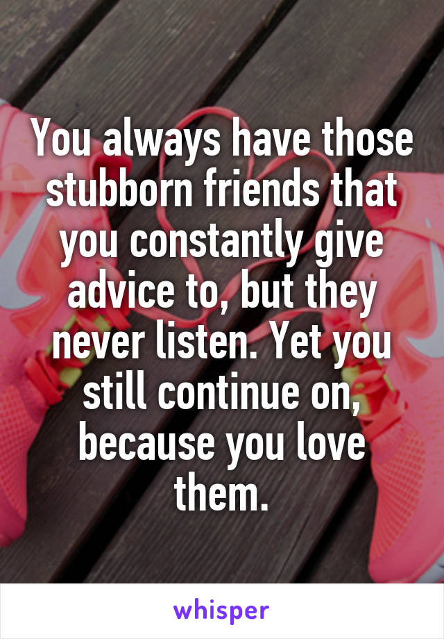 You always have those stubborn friends that you constantly give advice to, but they never listen. Yet you still continue on, because you love them.