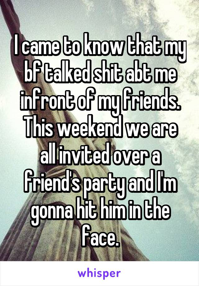 I came to know that my bf talked shit abt me infront of my friends. This weekend we are all invited over a friend's party and I'm gonna hit him in the face.
