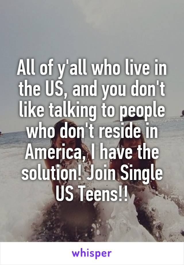 All of y'all who live in the US, and you don't like talking to people who don't reside in America, I have the solution! Join Single US Teens!!