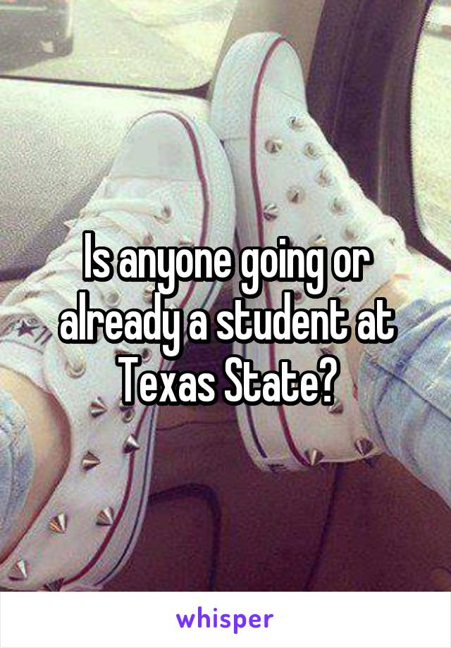 Is anyone going or already a student at Texas State?