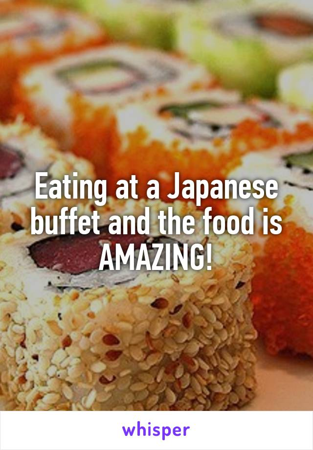 Eating at a Japanese buffet and the food is AMAZING!
