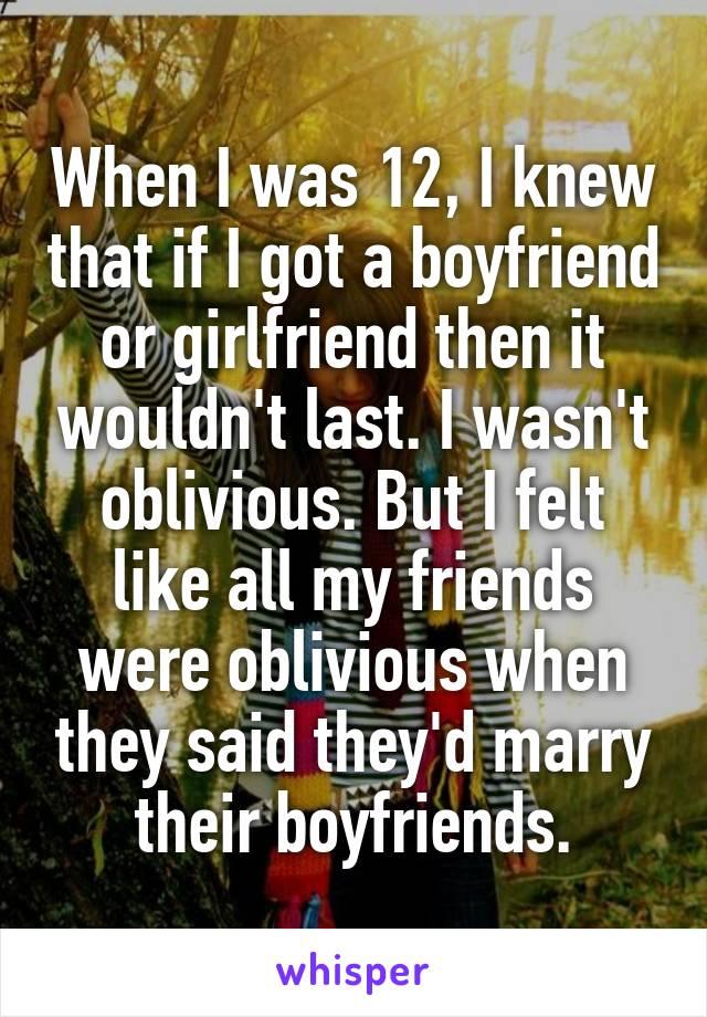 When I was 12, I knew that if I got a boyfriend or girlfriend then it wouldn't last. I wasn't oblivious. But I felt like all my friends were oblivious when they said they'd marry their boyfriends.