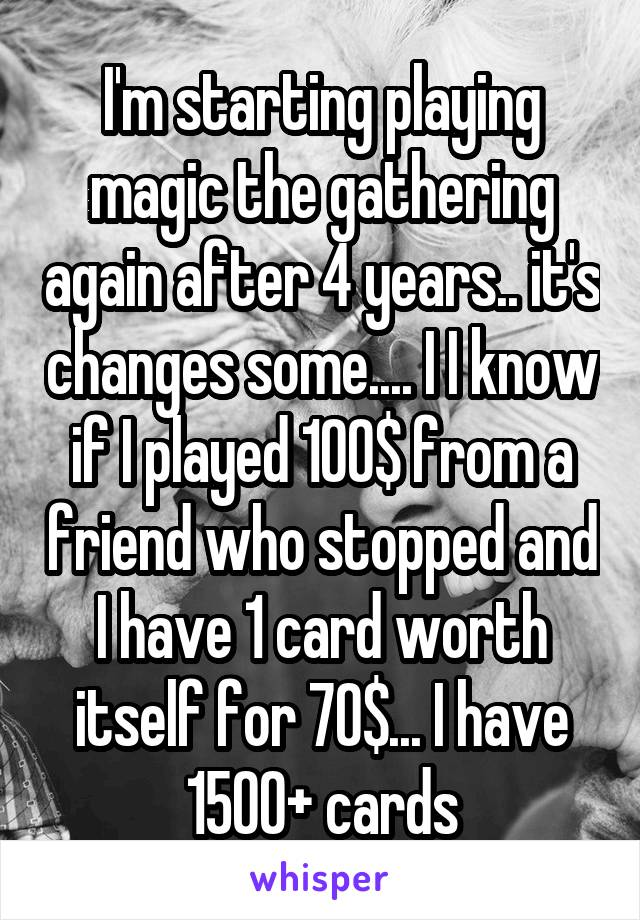 I'm starting playing magic the gathering again after 4 years.. it's changes some.... I I know if I played 100$ from a friend who stopped and I have 1 card worth itself for 70$... I have 1500+ cards