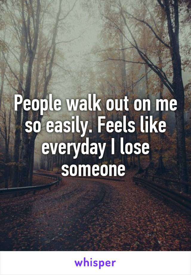 People walk out on me so easily. Feels like everyday I lose someone