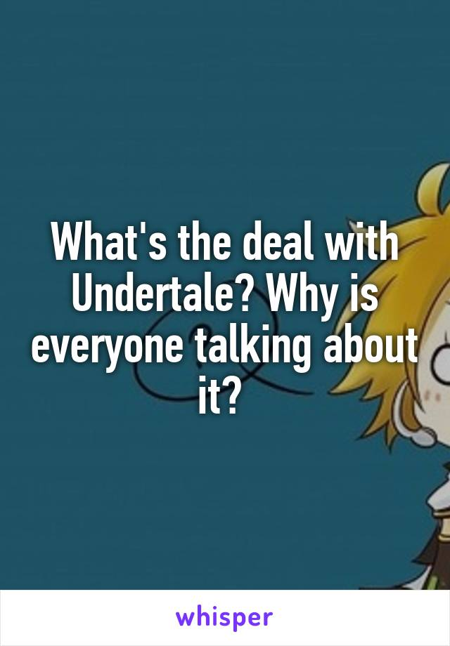 What's the deal with Undertale? Why is everyone talking about it?