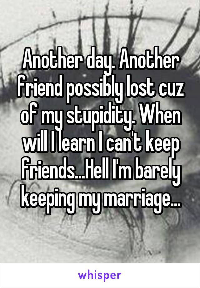 Another day. Another friend possibly lost cuz of my stupidity. When will I learn I can't keep friends...Hell I'm barely keeping my marriage...