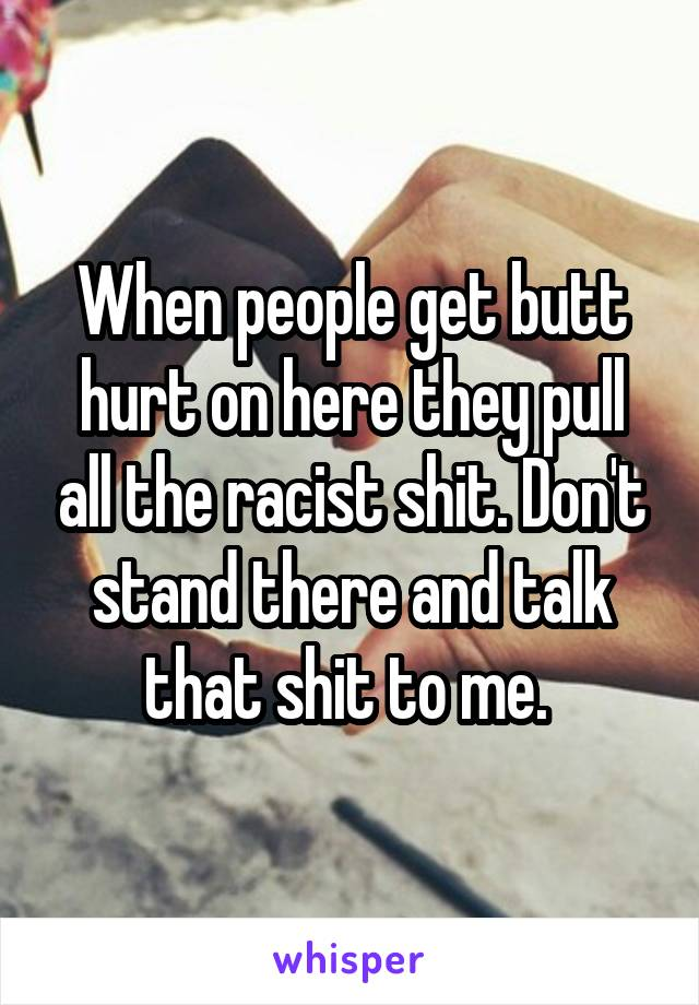 When people get butt hurt on here they pull all the racist shit. Don't stand there and talk that shit to me.