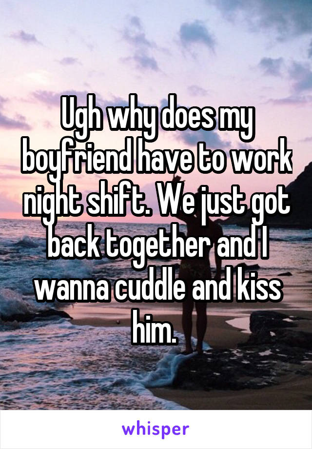 Ugh why does my boyfriend have to work night shift. We just got back together and I wanna cuddle and kiss him.
