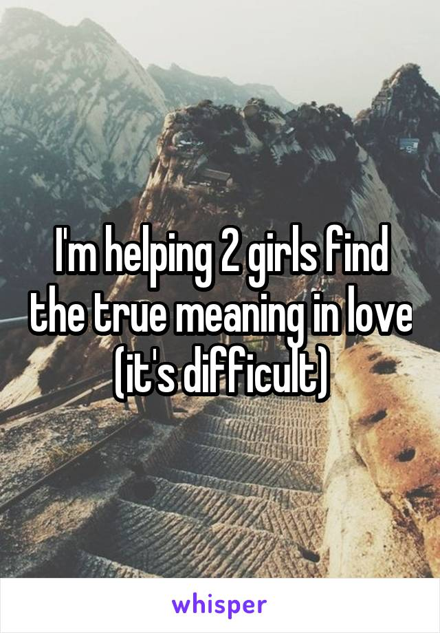 I'm helping 2 girls find the true meaning in love (it's difficult)