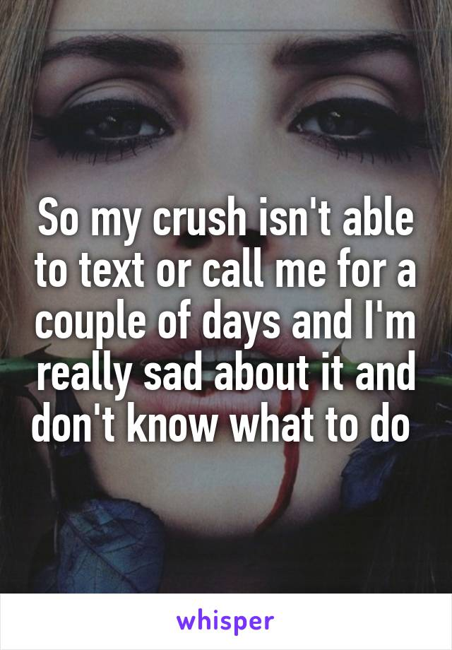 So my crush isn't able to text or call me for a couple of days and I'm really sad about it and don't know what to do
