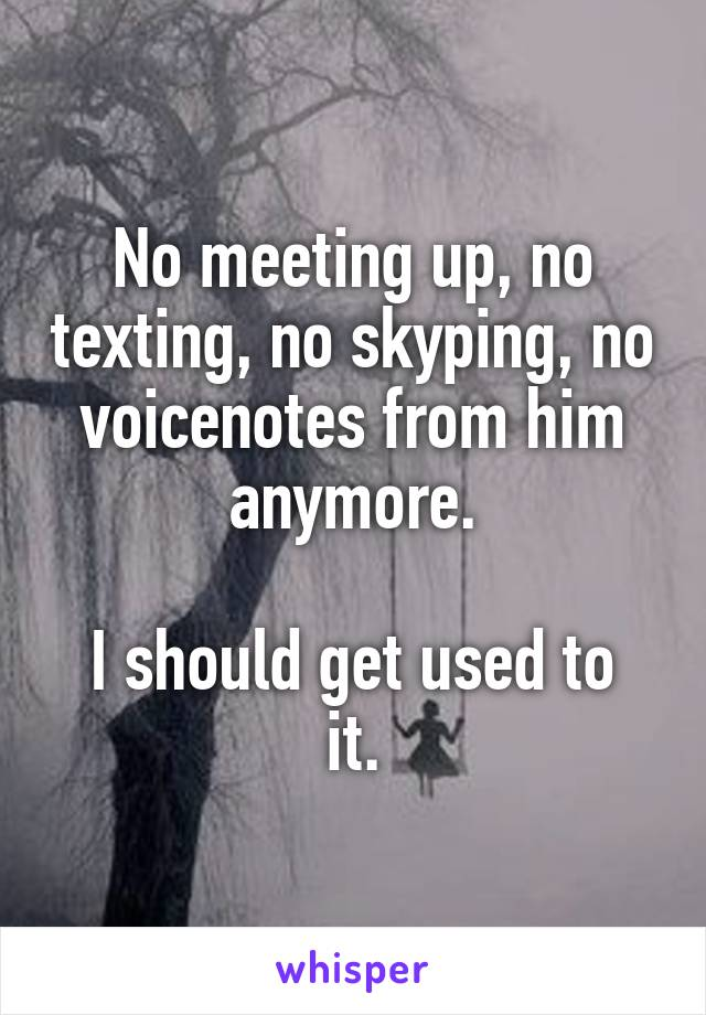 No meeting up, no texting, no skyping, no voicenotes from him anymore.  I should get used to it.