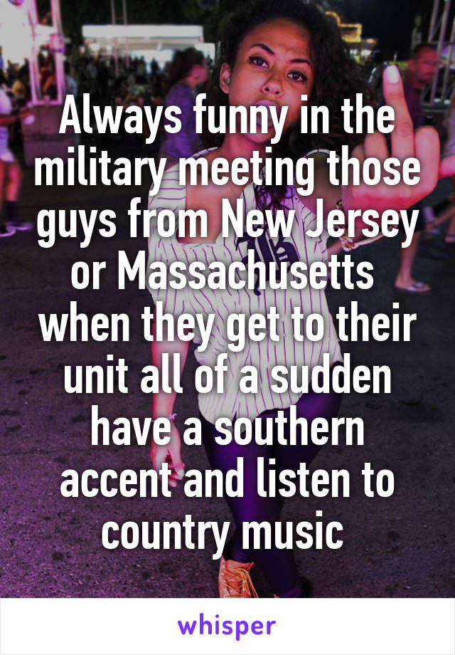 Always funny in the military meeting those guys from New Jersey or Massachusetts  when they get to their unit all of a sudden have a southern accent and listen to country music