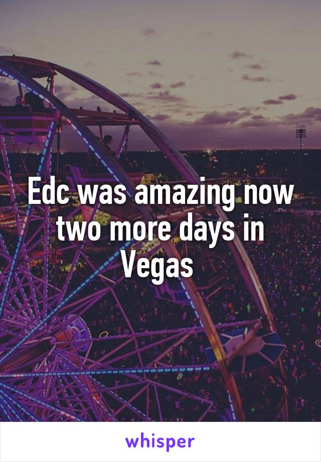 Edc was amazing now two more days in Vegas