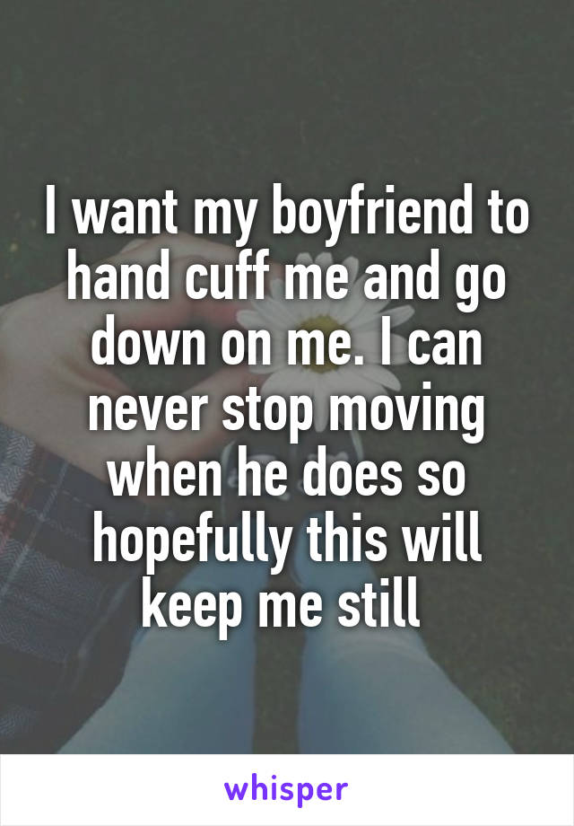 I want my boyfriend to hand cuff me and go down on me. I can never stop moving when he does so hopefully this will keep me still