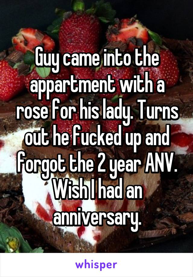 Guy came into the appartment with a rose for his lady. Turns out he fucked up and forgot the 2 year ANV. Wish I had an anniversary.