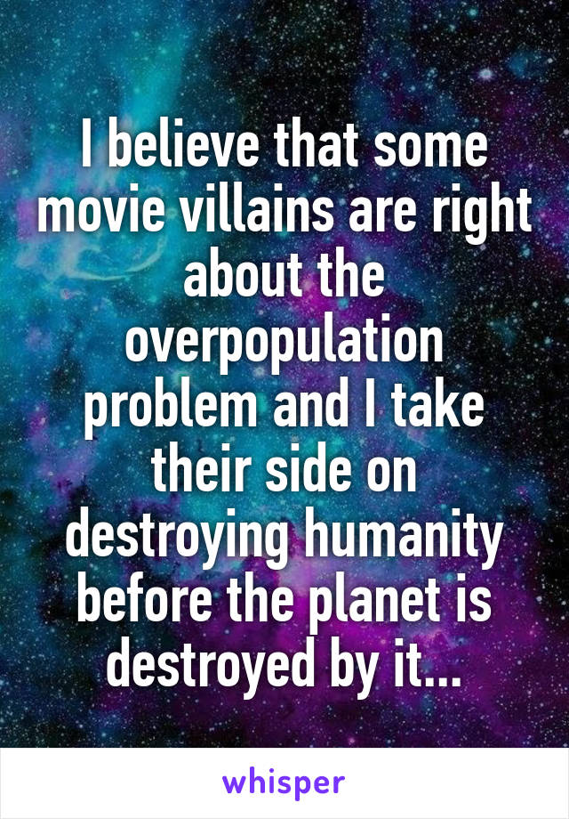 I believe that some movie villains are right about the overpopulation problem and I take their side on destroying humanity before the planet is  destroyed by it...