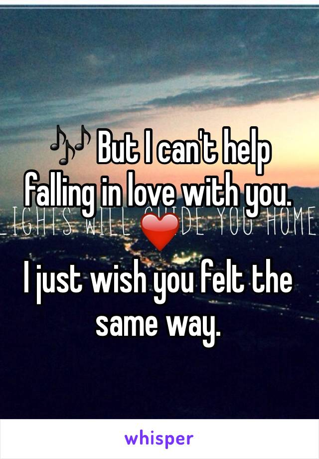 🎶 But I can't help falling in love with you. ❤️ I just wish you felt the same way.