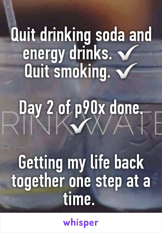 Quit drinking soda and energy drinks. ✅ Quit smoking. ✅  Day 2 of p90x done. ✅  Getting my life back together one step at a time.